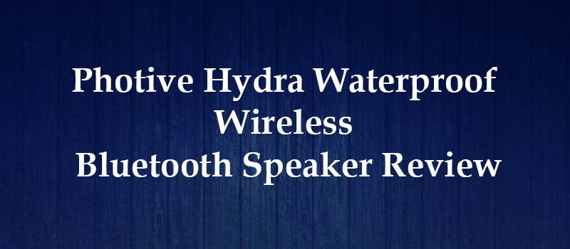 Photive Hydra Waterproof Wireless Bluetooth Speaker Review