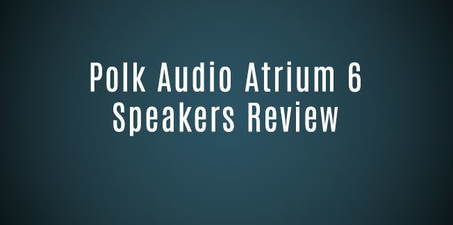 Polk Audio Atrium 6 Speakers Review