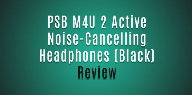 PSB M4U 2 Active Noise-Cancelling Headphones (Black) Review